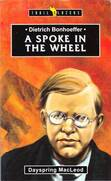 Dietrich Bonhoeffer : a spoke in the wheel (Trail Blazers) by Dayspring MacLeod.
