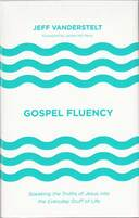 Gospel fluency : speaking the truths of Jesus into the everyday stuff of life by Jeff Vanderstelt ; foreword by Jackie Hill PerryPicture